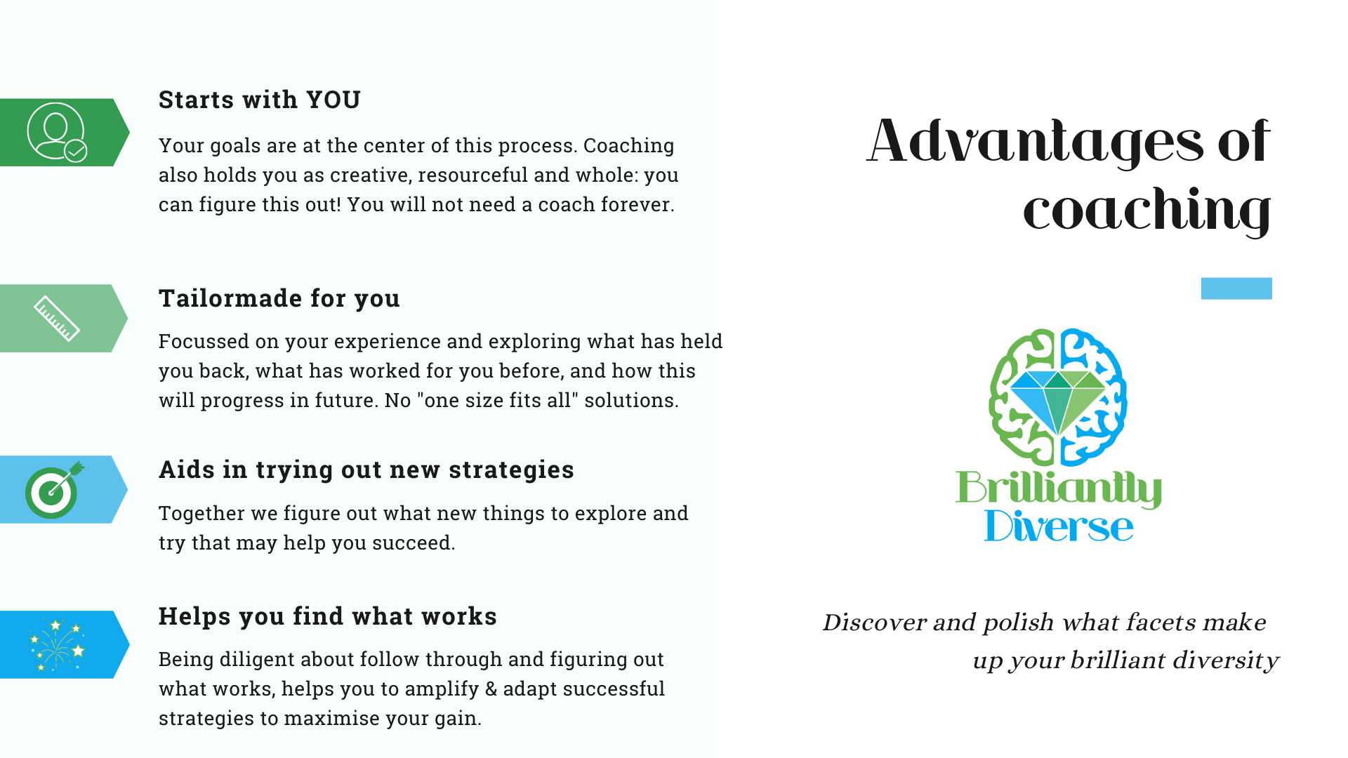 Advantages of coaching  *Starts with you  *Tailormade to suit you  *Aids in trying out new strategies  *Helps you find what works